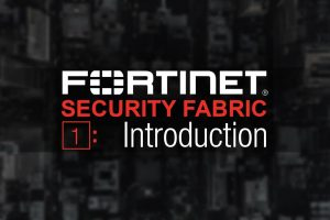 Fortinet Security Fabric 5.6 Series – Part1: Introduction