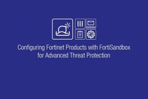 Connecting Fortinet Products to FortiSandbox for Advanced Threat Protection