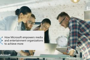 How Microsoft empowers media and entertainment organizations to achieve more