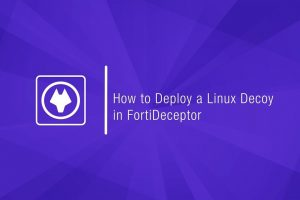 Deploy FortiDeceptor's Linux Decoy & Incident View
